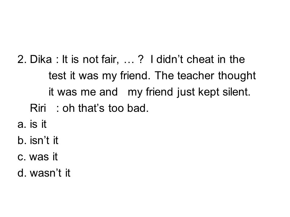 2. Dika : It is not fair, … . I didn't cheat in the test it was my friend.