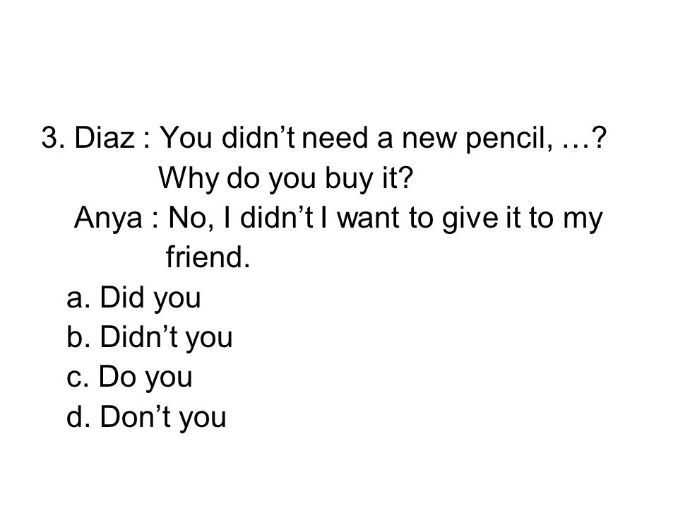 3. Diaz : You didn't need a new pencil, …. Why do you buy it.