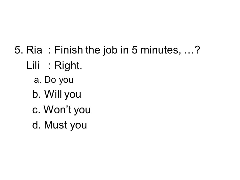5. Ria : Finish the job in 5 minutes, …. Lili : Right.