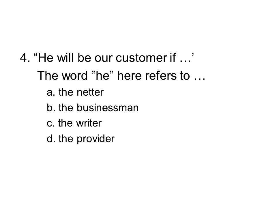 4. He will be our customer if …' The word he here refers to … a.
