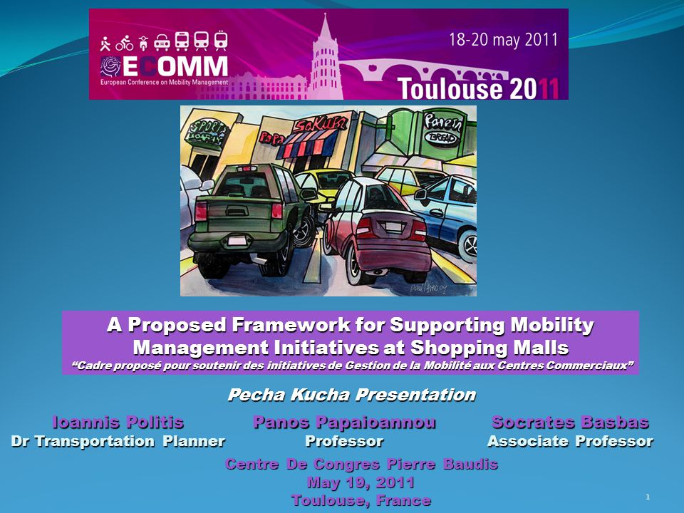 A Proposed Framework for Supporting Mobility Management Initiatives at Shopping Malls ''Cadre proposé pour soutenir des initiatives de Gestion de la Mobilité aux Centres Commerciaux Pecha Kucha Presentation Panos Papaioannou Professor Ioannis Politis Dr Transportation Planner Centre De Congres Pierre Baudis May 19, 2011 Toulouse, France Socrates Basbas Associate Professor 1