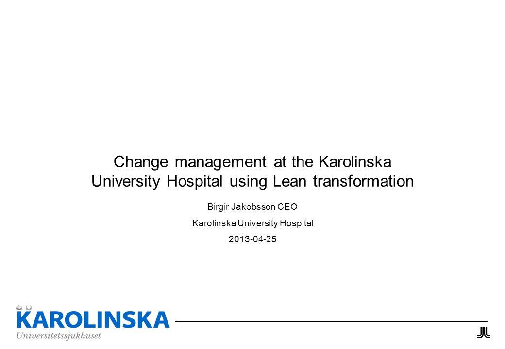 Change management at the Karolinska University Hospital using Lean transformation Birgir Jakobsson CEO Karolinska University Hospital 2013-04-25