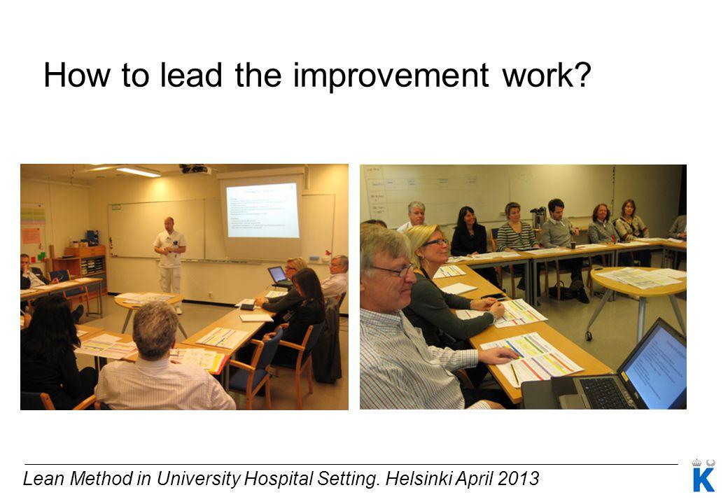 Lean Method in University Hospital Setting. Helsinki April 2013 How to lead the improvement work?
