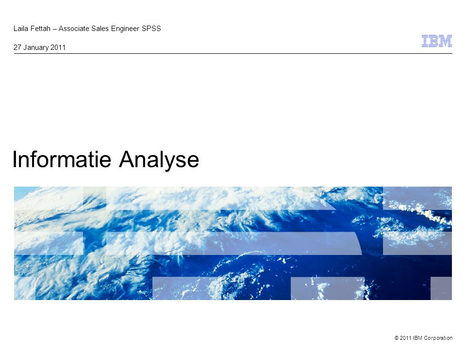 © 2011 IBM Corporation Informatie Analyse Laila Fettah – Associate Sales Engineer SPSS 27 January 2011