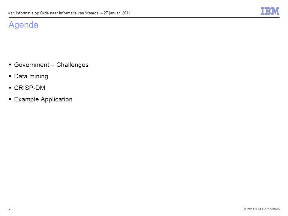 © 2011 IBM Corporation Van informatie op Orde naar Informatie van Waarde – 27 januari 2011 Agenda  Government – Challenges  Data mining  CRISP-DM  Example Application 2