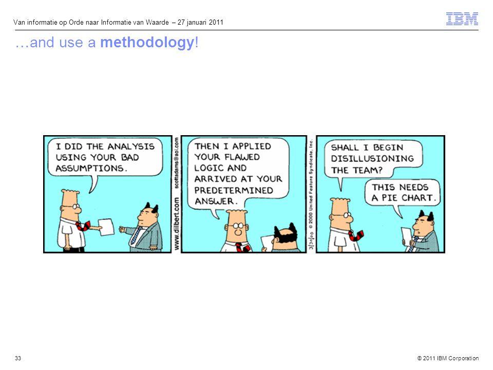 © 2011 IBM Corporation Van informatie op Orde naar Informatie van Waarde – 27 januari 2011 33 …and use a methodology!