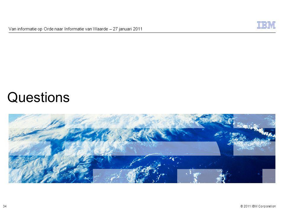 © 2011 IBM Corporation Questions Van informatie op Orde naar Informatie van Waarde – 27 januari 2011 34