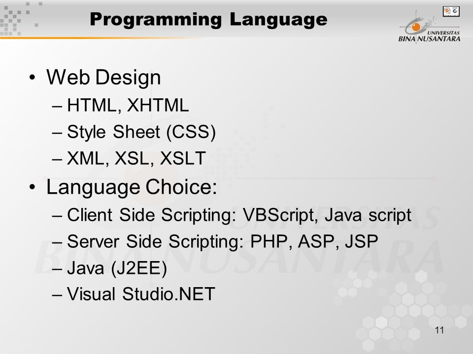11 Programming Language •Web Design –HTML, XHTML –Style Sheet (CSS) –XML, XSL, XSLT •Language Choice: –Client Side Scripting: VBScript, Java script –Server Side Scripting: PHP, ASP, JSP –Java (J2EE) –Visual Studio.NET