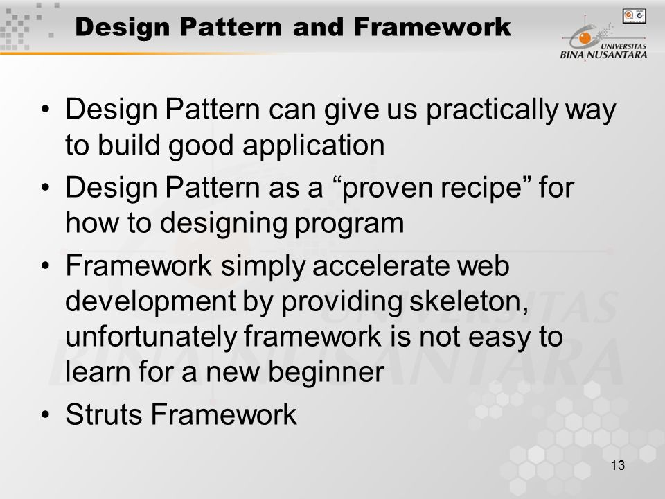 13 Design Pattern and Framework •Design Pattern can give us practically way to build good application •Design Pattern as a proven recipe for how to designing program •Framework simply accelerate web development by providing skeleton, unfortunately framework is not easy to learn for a new beginner •Struts Framework