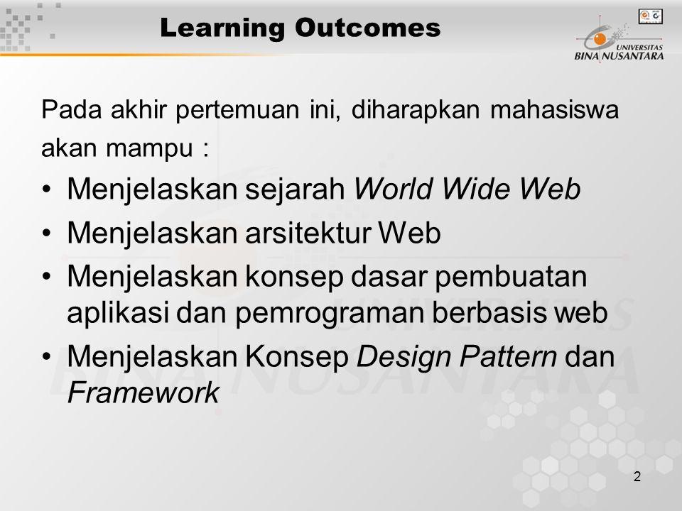 2 Learning Outcomes Pada akhir pertemuan ini, diharapkan mahasiswa akan mampu : •Menjelaskan sejarah World Wide Web •Menjelaskan arsitektur Web •Menjelaskan konsep dasar pembuatan aplikasi dan pemrograman berbasis web •Menjelaskan Konsep Design Pattern dan Framework
