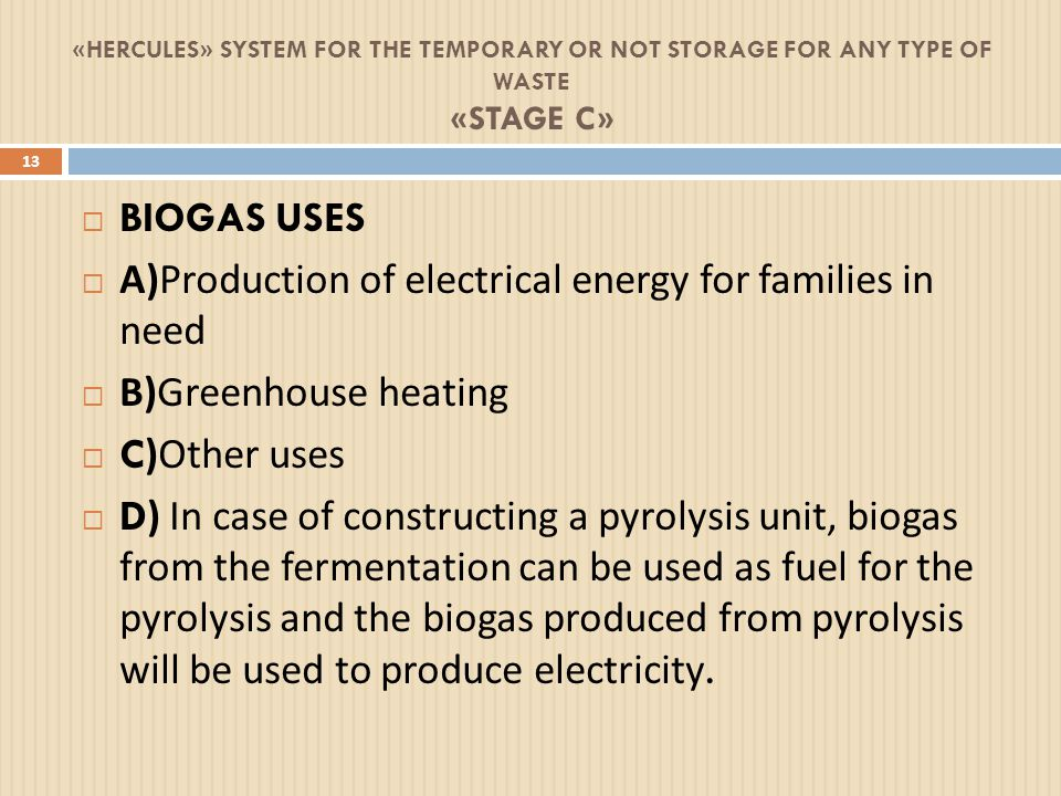 «HERCULES» SYSTEM FOR THE TEMPORARY OR NOT STORAGE FOR ANY TYPE OF WASTE «STAGE C» 13  BIOGAS USES  Α ) Production of electrical energy for families in need  Β ) Greenhouse heating  C) Other uses  D) In case of constructing a pyrolysis unit, biogas from the fermentation can be used as fuel for the pyrolysis and the biogas produced from pyrolysis will be used to produce electricity.