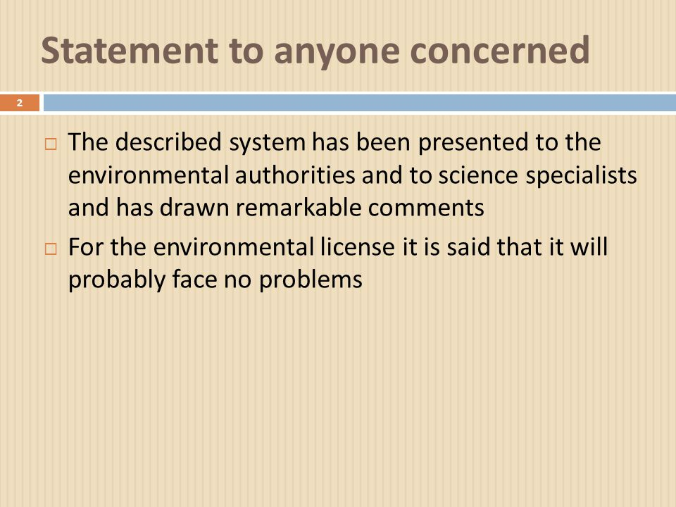Statement to anyone concerned 2  The described system has been presented to the environmental authorities and to science specialists and has drawn remarkable comments  For the environmental license it is said that it will probably face no problems