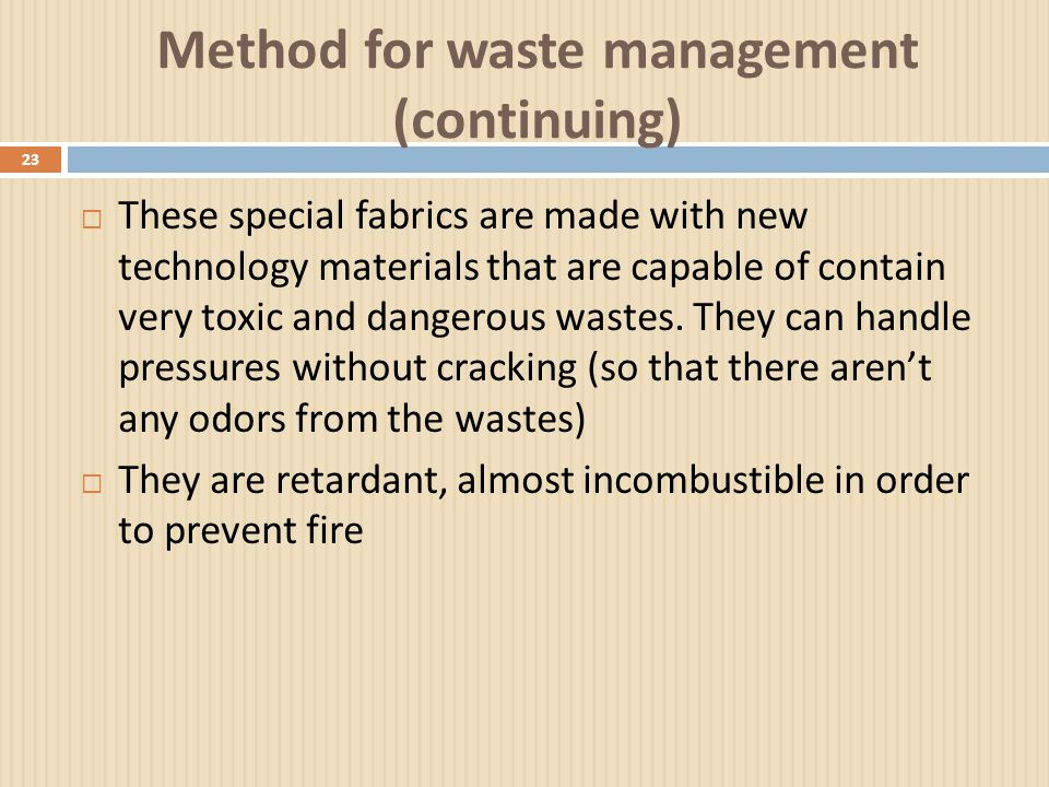 Method for waste management (continuing) 23  These special fabrics are made with new technology materials that are capable of contain very toxic and dangerous wastes.