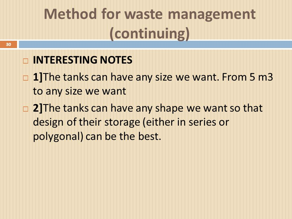 Method for waste management (continuing) 30  INTERESTING NOTES  1] The tanks can have any size we want. From 5 m3 to any size we want  2] The tanks