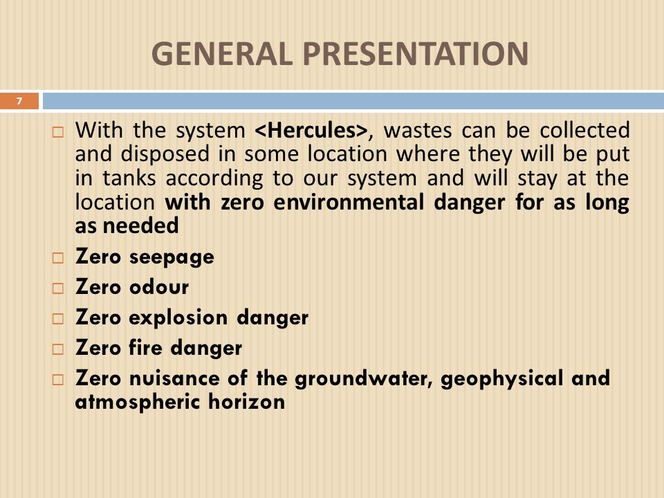 GENERAL PRESENTATION 7  With the system, wastes can be collected and disposed in some location where they will be put in tanks according to our system and will stay at the location with zero environmental danger for as long as needed  Zero seepage  Zero odour  Zero explosion danger  Zero fire danger  Zero nuisance of the groundwater, geophysical and atmospheric horizon