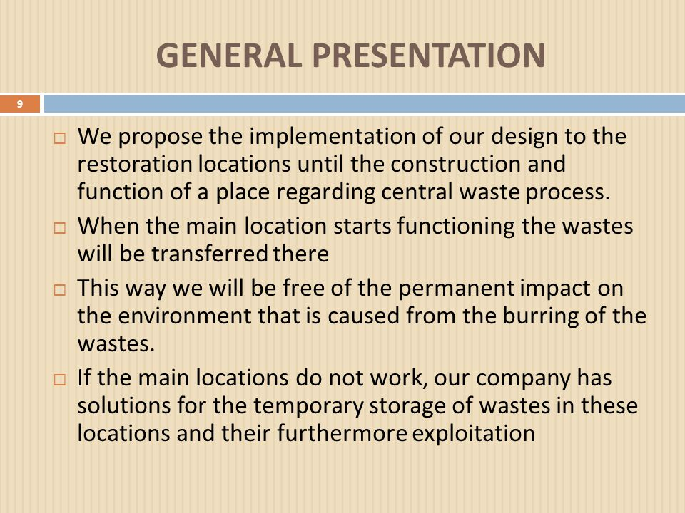 GENERAL PRESENTATION 9  We propose the implementation of our design to the restoration locations until the construction and function of a place regarding central waste process.