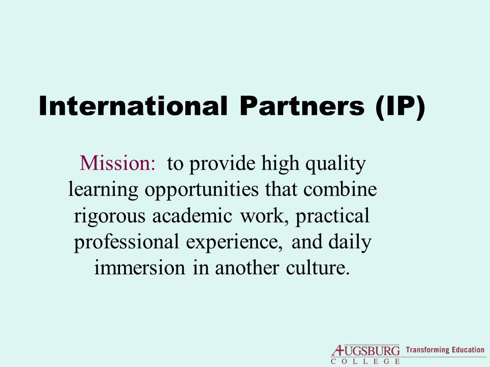 International Partners (IP) Mission: to provide high quality learning opportunities that combine rigorous academic work, practical professional experience, and daily immersion in another culture.