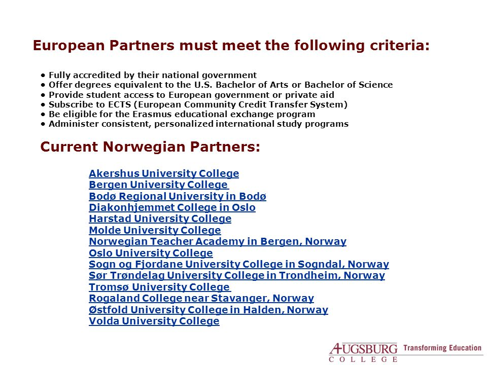 Advantages for European Students • Pre-approved courses/full credit toward degree • Efficient application/registration process • Excellent teachers and small class size (average 18) • Financial aid: Generous scholarships and paid on-campus jobs • Internships, fieldwork, student teaching • Free tutoring and study skills assistance • Personalized international student services