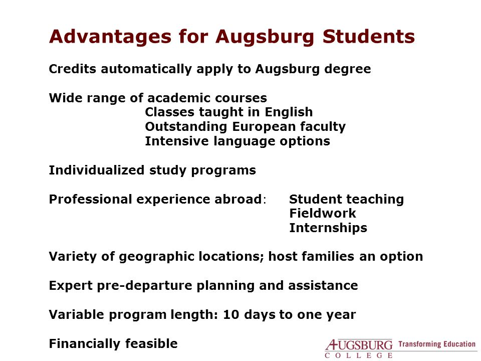 Advantages for Augsburg Students Credits automatically apply to Augsburg degree Wide range of academic courses Classes taught in English Outstanding European faculty Intensive language options Individualized study programs Professional experience abroad:Student teaching Fieldwork Internships Variety of geographic locations; host families an option Expert pre-departure planning and assistance Variable program length: 10 days to one year Financially feasible