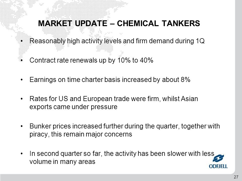 27 MARKET UPDATE – CHEMICAL TANKERS •Reasonably high activity levels and firm demand during 1Q •Contract rate renewals up by 10% to 40% •Earnings on time charter basis increased by about 8% •Rates for US and European trade were firm, whilst Asian exports came under pressure •Bunker prices increased further during the quarter, together with piracy, this remain major concerns •In second quarter so far, the activity has been slower with less volume in many areas