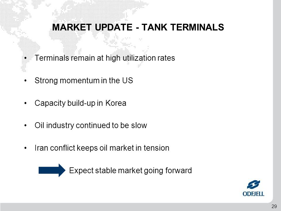 29 MARKET UPDATE - TANK TERMINALS •Terminals remain at high utilization rates •Strong momentum in the US •Capacity build-up in Korea •Oil industry continued to be slow •Iran conflict keeps oil market in tension Expect stable market going forward