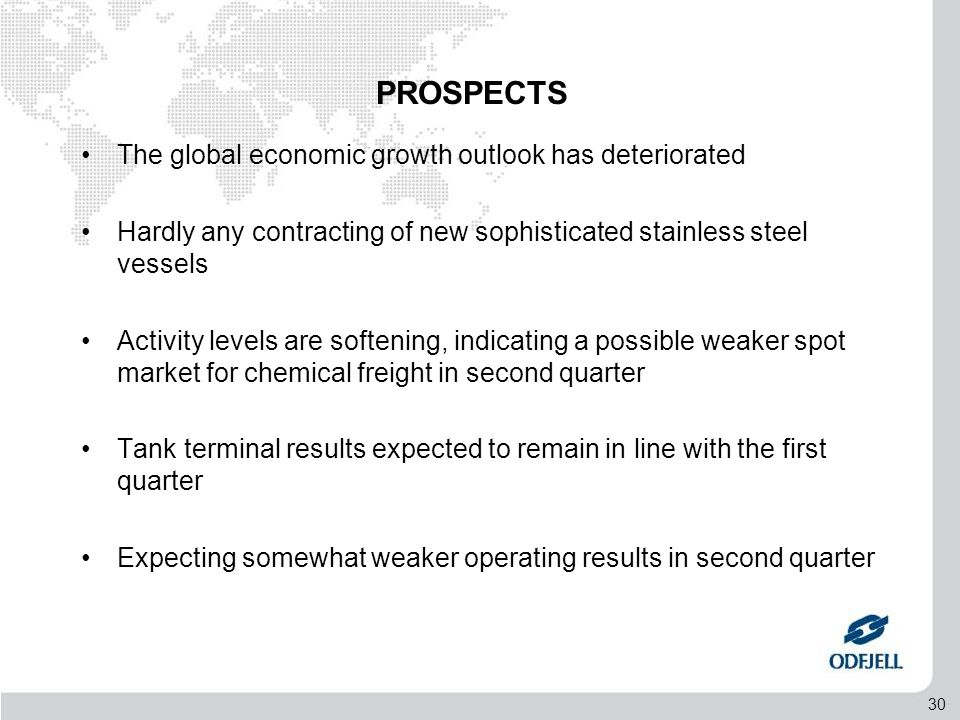 30 PROSPECTS •The global economic growth outlook has deteriorated •Hardly any contracting of new sophisticated stainless steel vessels •Activity levels are softening, indicating a possible weaker spot market for chemical freight in second quarter •Tank terminal results expected to remain in line with the first quarter •Expecting somewhat weaker operating results in second quarter