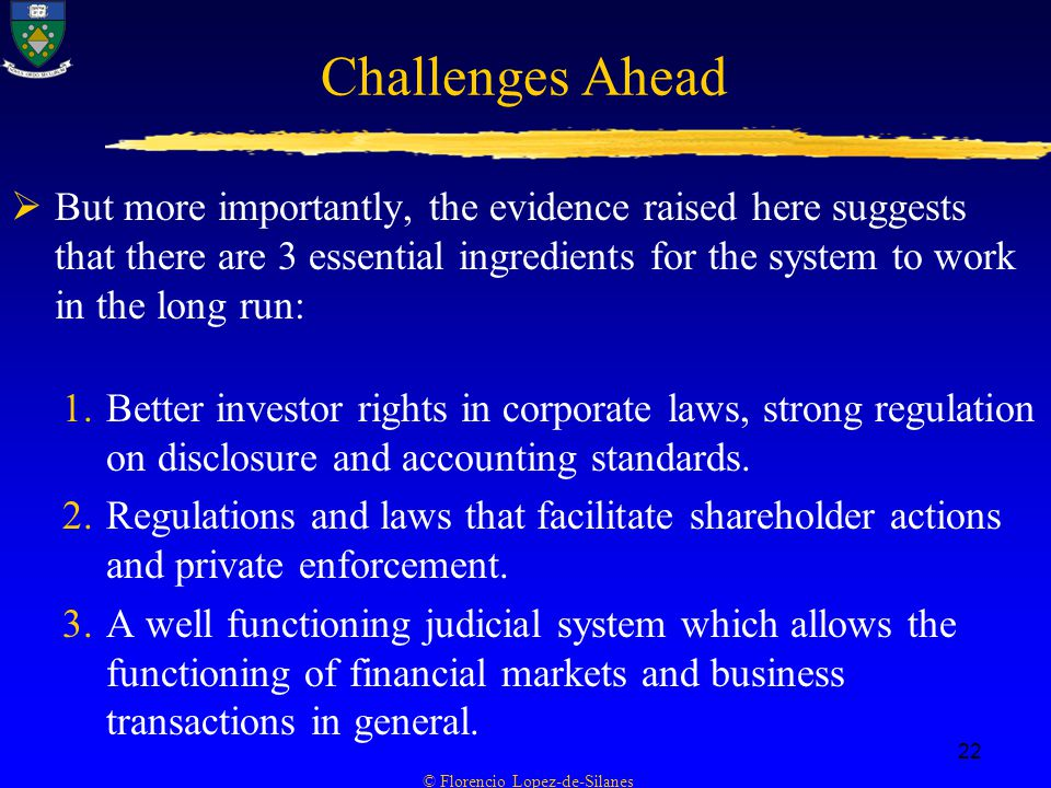 © Florencio Lopez-de-Silanes 22 Challenges Ahead  But more importantly, the evidence raised here suggests that there are 3 essential ingredients for the system to work in the long run: 1.Better investor rights in corporate laws, strong regulation on disclosure and accounting standards.