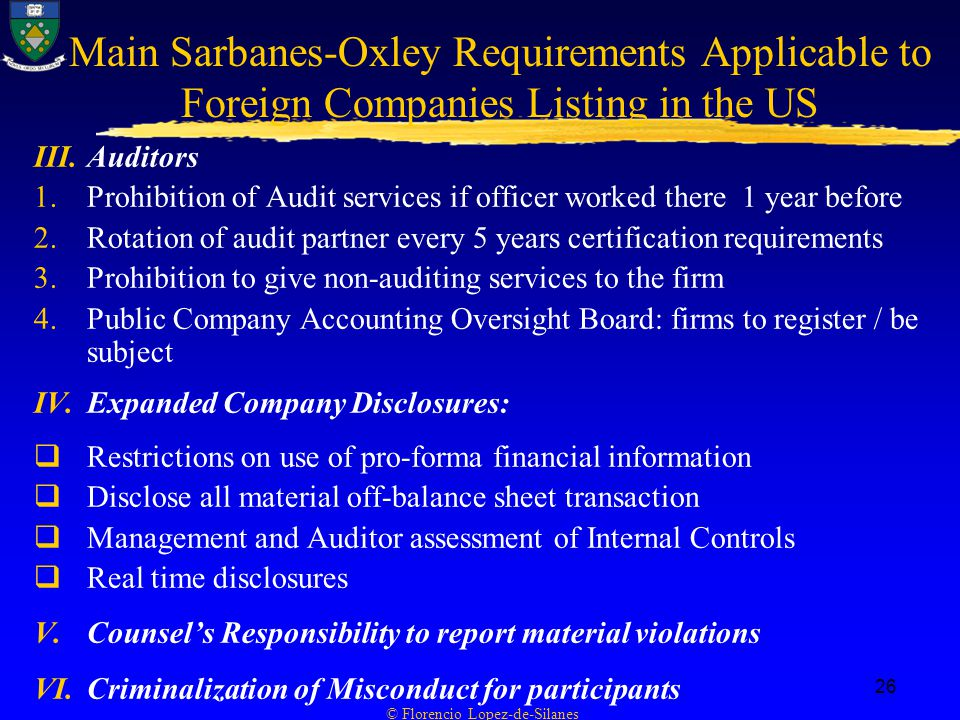 © Florencio Lopez-de-Silanes 26 Main Sarbanes-Oxley Requirements Applicable to Foreign Companies Listing in the US III.Auditors 1.Prohibition of Audit services if officer worked there 1 year before 2.Rotation of audit partner every 5 years certification requirements 3.Prohibition to give non-auditing services to the firm 4.Public Company Accounting Oversight Board: firms to register / be subject IV.Expanded Company Disclosures:  Restrictions on use of pro-forma financial information  Disclose all material off-balance sheet transaction  Management and Auditor assessment of Internal Controls  Real time disclosures V.Counsel's Responsibility to report material violations VI.Criminalization of Misconduct for participants