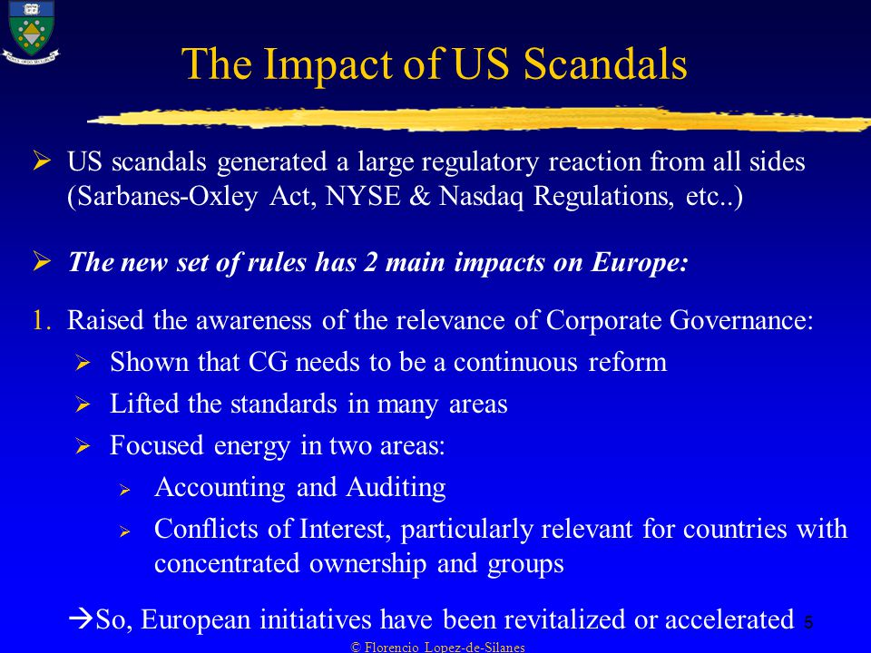 © Florencio Lopez-de-Silanes 5 The Impact of US Scandals  US scandals generated a large regulatory reaction from all sides (Sarbanes-Oxley Act, NYSE & Nasdaq Regulations, etc..)  The new set of rules has 2 main impacts on Europe: 1.Raised the awareness of the relevance of Corporate Governance:  Shown that CG needs to be a continuous reform  Lifted the standards in many areas  Focused energy in two areas:  Accounting and Auditing  Conflicts of Interest, particularly relevant for countries with concentrated ownership and groups  So, European initiatives have been revitalized or accelerated