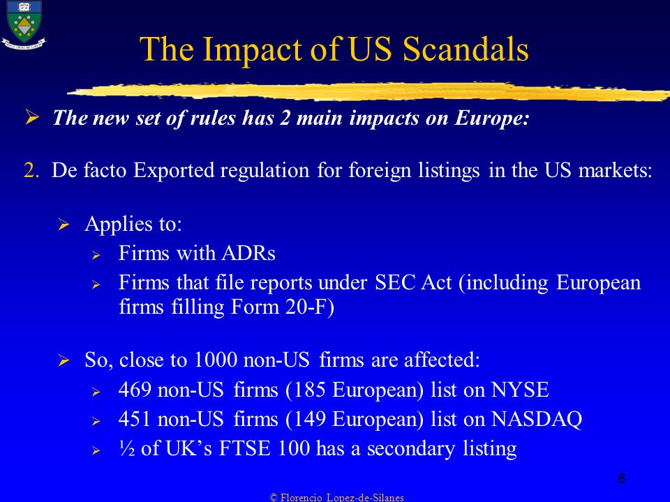 © Florencio Lopez-de-Silanes 6 The Impact of US Scandals  The new set of rules has 2 main impacts on Europe: 2.De facto Exported regulation for foreign listings in the US markets:  Applies to:  Firms with ADRs  Firms that file reports under SEC Act (including European firms filling Form 20-F)  So, close to 1000 non-US firms are affected:  469 non-US firms (185 European) list on NYSE  451 non-US firms (149 European) list on NASDAQ  ½ of UK's FTSE 100 has a secondary listing