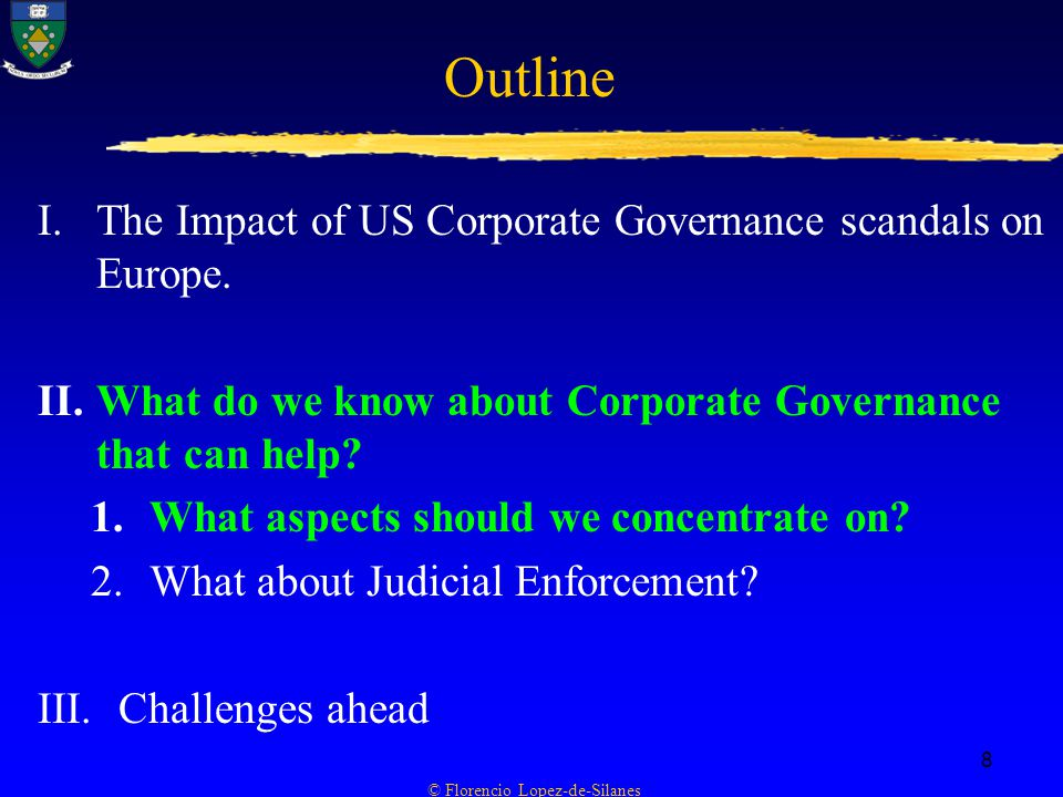 © Florencio Lopez-de-Silanes 8 Outline I.The Impact of US Corporate Governance scandals on Europe.