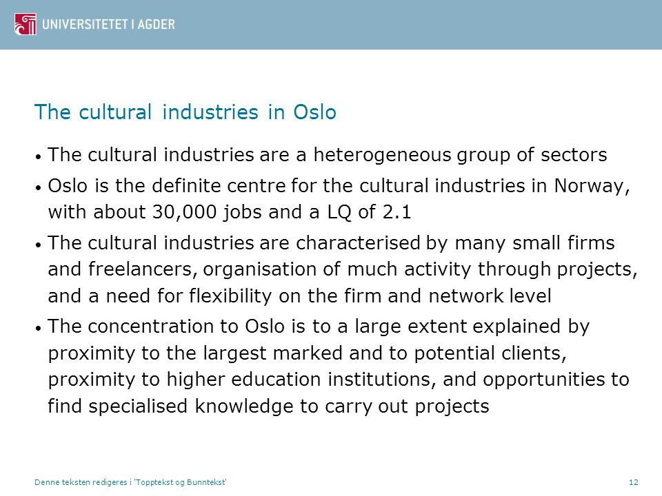 Denne teksten redigeres i Topptekst og Bunntekst 12 The cultural industries in Oslo • The cultural industries are a heterogeneous group of sectors • Oslo is the definite centre for the cultural industries in Norway, with about 30,000 jobs and a LQ of 2.1 • The cultural industries are characterised by many small firms and freelancers, organisation of much activity through projects, and a need for flexibility on the firm and network level • The concentration to Oslo is to a large extent explained by proximity to the largest marked and to potential clients, proximity to higher education institutions, and opportunities to find specialised knowledge to carry out projects