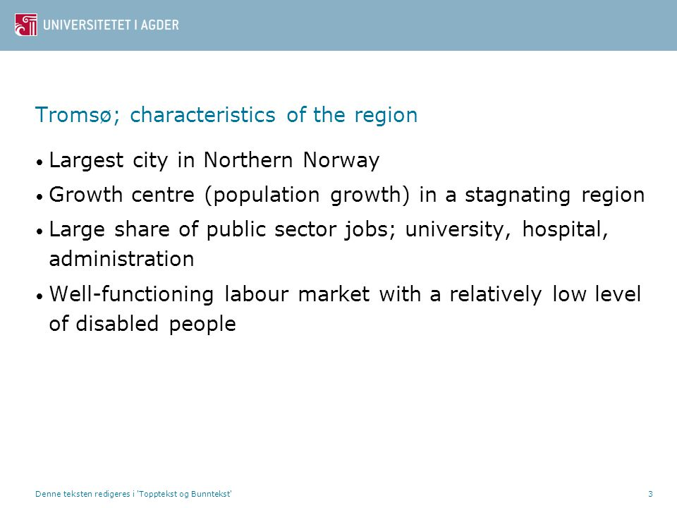 3 Tromsø; characteristics of the region • Largest city in Northern Norway • Growth centre (population growth) in a stagnating region • Large share of public sector jobs; university, hospital, administration • Well-functioning labour market with a relatively low level of disabled people