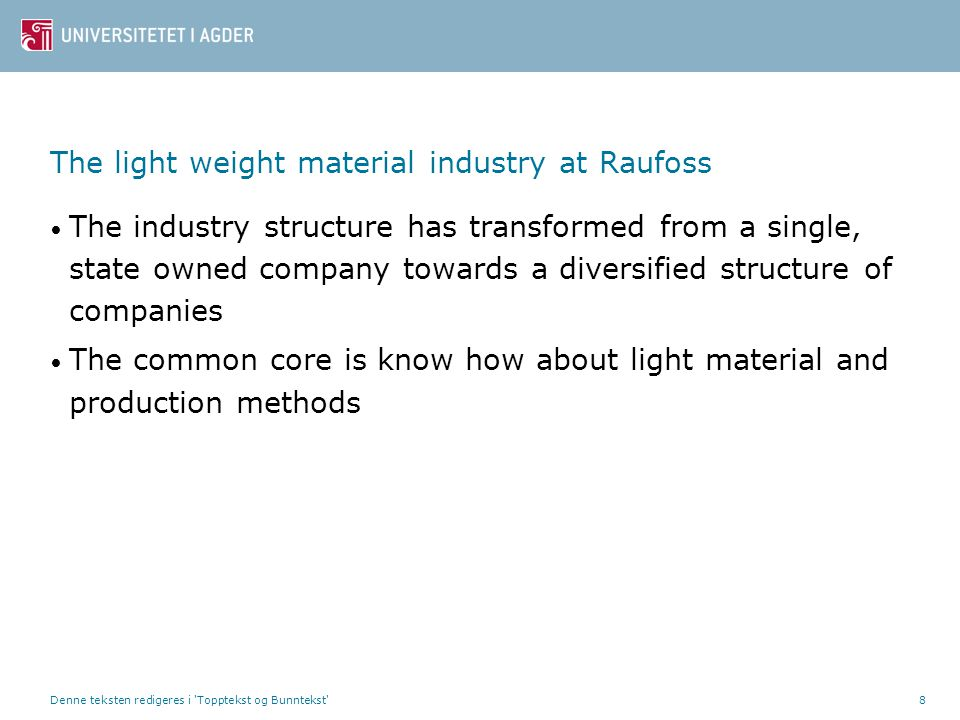 Denne teksten redigeres i Topptekst og Bunntekst 8 The light weight material industry at Raufoss • The industry structure has transformed from a single, state owned company towards a diversified structure of companies • The common core is know how about light material and production methods