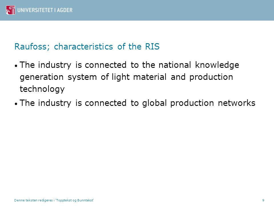 Denne teksten redigeres i Topptekst og Bunntekst 9 Raufoss; characteristics of the RIS • The industry is connected to the national knowledge generation system of light material and production technology • The industry is connected to global production networks