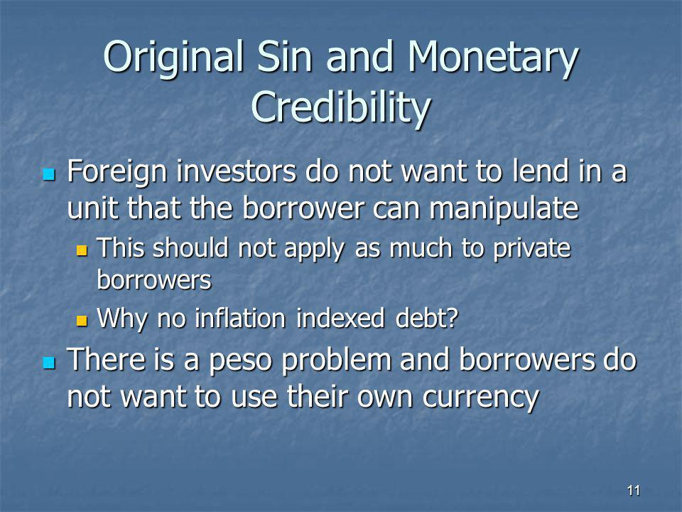 11 Original Sin and Monetary Credibility  Foreign investors do not want to lend in a unit that the borrower can manipulate  This should not apply as much to private borrowers  Why no inflation indexed debt.