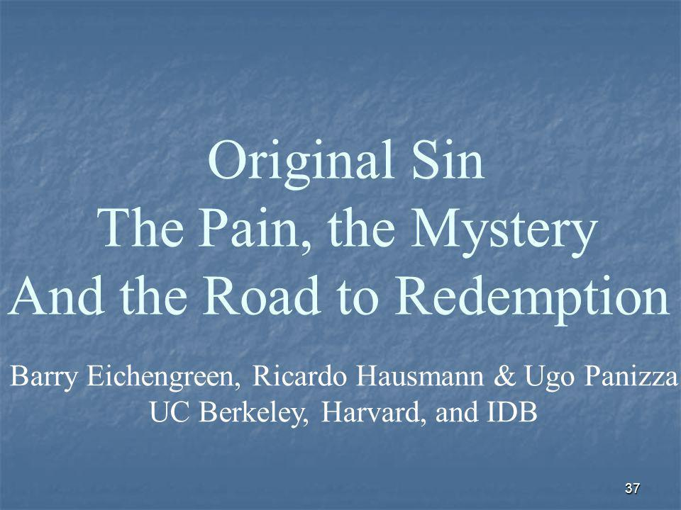 37 Original Sin The Pain, the Mystery And the Road to Redemption Barry Eichengreen, Ricardo Hausmann & Ugo Panizza UC Berkeley, Harvard, and IDB