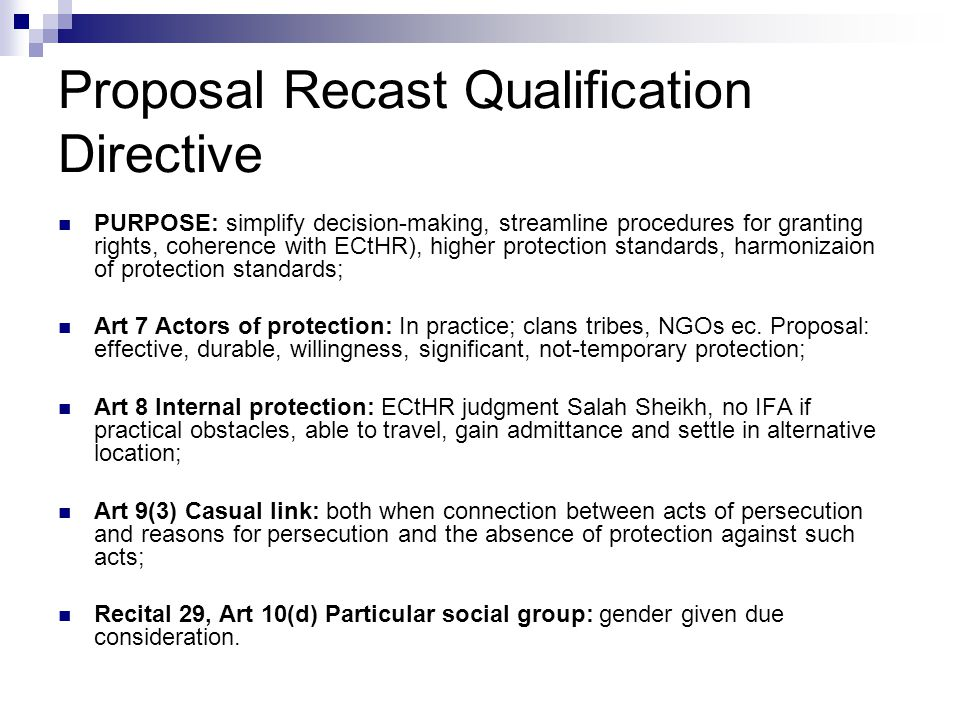 Proposal Recast Qualification Directive  PURPOSE: simplify decision-making, streamline procedures for granting rights, coherence with ECtHR), higher protection standards, harmonizaion of protection standards;  Art 7 Actors of protection: In practice; clans tribes, NGOs ec.