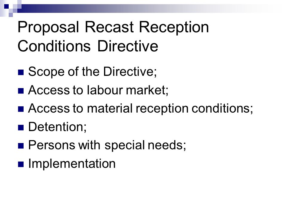 Proposal Recast Reception Conditions Directive  Scope of the Directive;  Access to labour market;  Access to material reception conditions;  Detention;  Persons with special needs;  Implementation