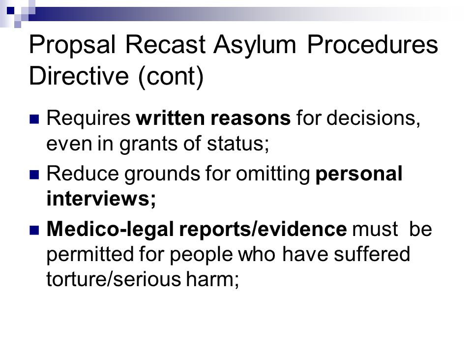 Propsal Recast Asylum Procedures Directive (cont)  Requires written reasons for decisions, even in grants of status;  Reduce grounds for omitting personal interviews;  Medico-legal reports/evidence must be permitted for people who have suffered torture/serious harm;