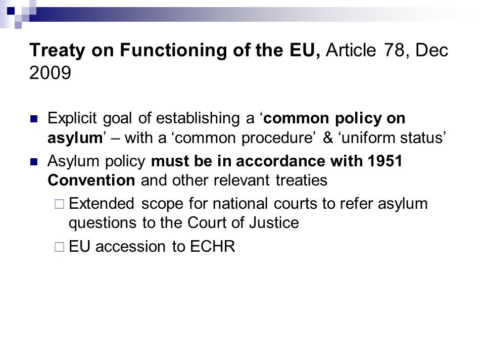 Treaty on Functioning of the EU, Article 78, Dec 2009  Explicit goal of establishing a 'common policy on asylum' – with a 'common procedure' & 'uniform status'  Asylum policy must be in accordance with 1951 Convention and other relevant treaties  Extended scope for national courts to refer asylum questions to the Court of Justice  EU accession to ECHR