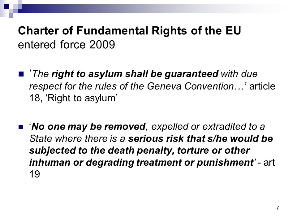 7 Charter of Fundamental Rights of the EU entered force 2009  ' The right to asylum shall be guaranteed with due respect for the rules of the Geneva Convention…' article 18, 'Right to asylum'  'No one may be removed, expelled or extradited to a State where there is a serious risk that s/he would be subjected to the death penalty, torture or other inhuman or degrading treatment or punishment' - art 19