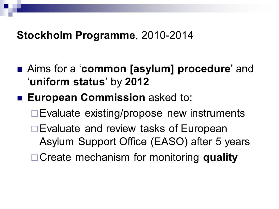 Stockholm Programme,  Aims for a 'common [asylum] procedure' and 'uniform status' by 2012  European Commission asked to:  Evaluate existing/propose new instruments  Evaluate and review tasks of European Asylum Support Office (EASO) after 5 years  Create mechanism for monitoring quality