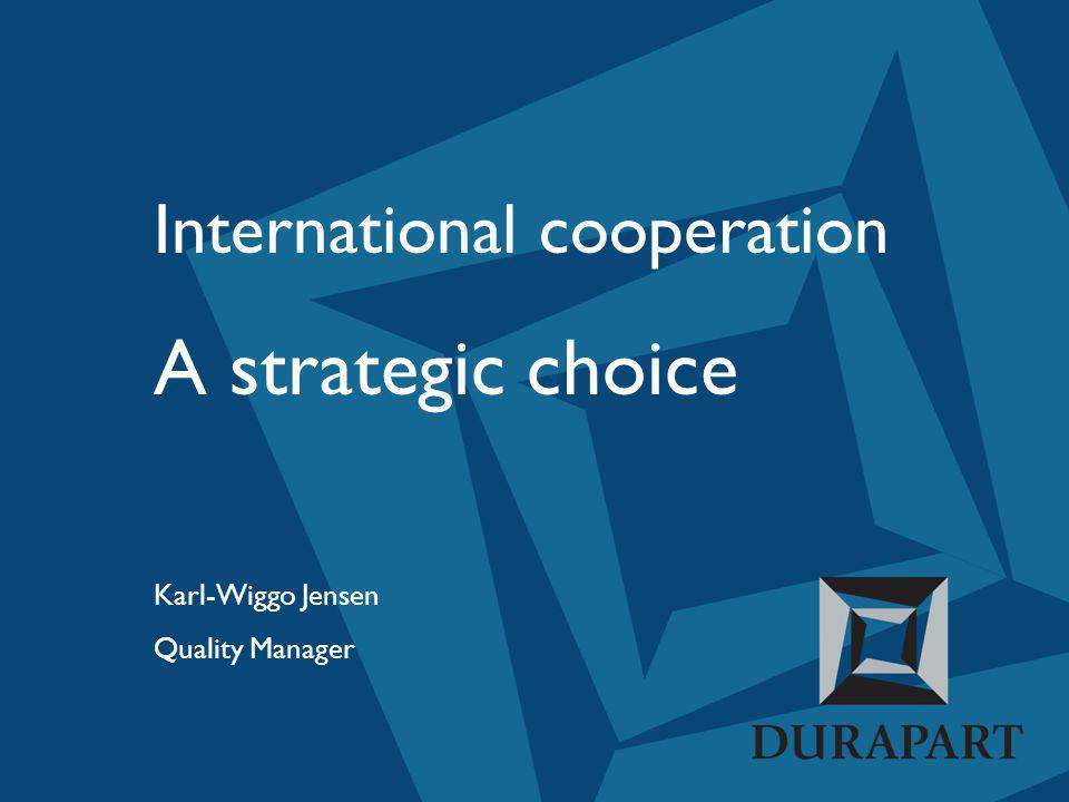 International cooperation A strategic choice Karl-Wiggo Jensen Quality Manager