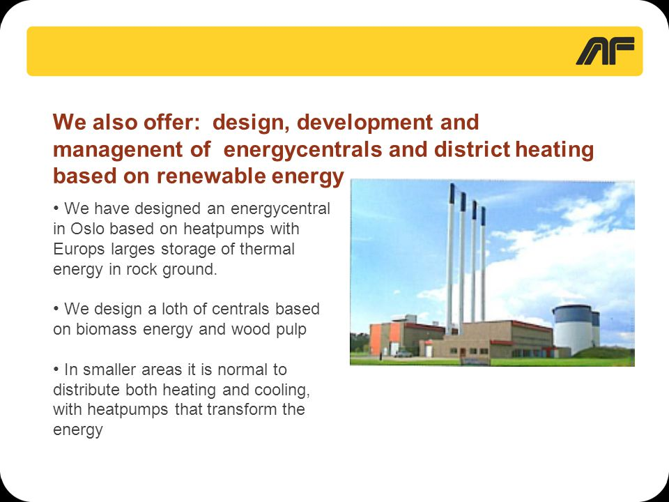 We also offer: design, development and managenent of energycentrals and district heating based on renewable energy • We have designed an energycentral in Oslo based on heatpumps with Europs larges storage of thermal energy in rock ground.