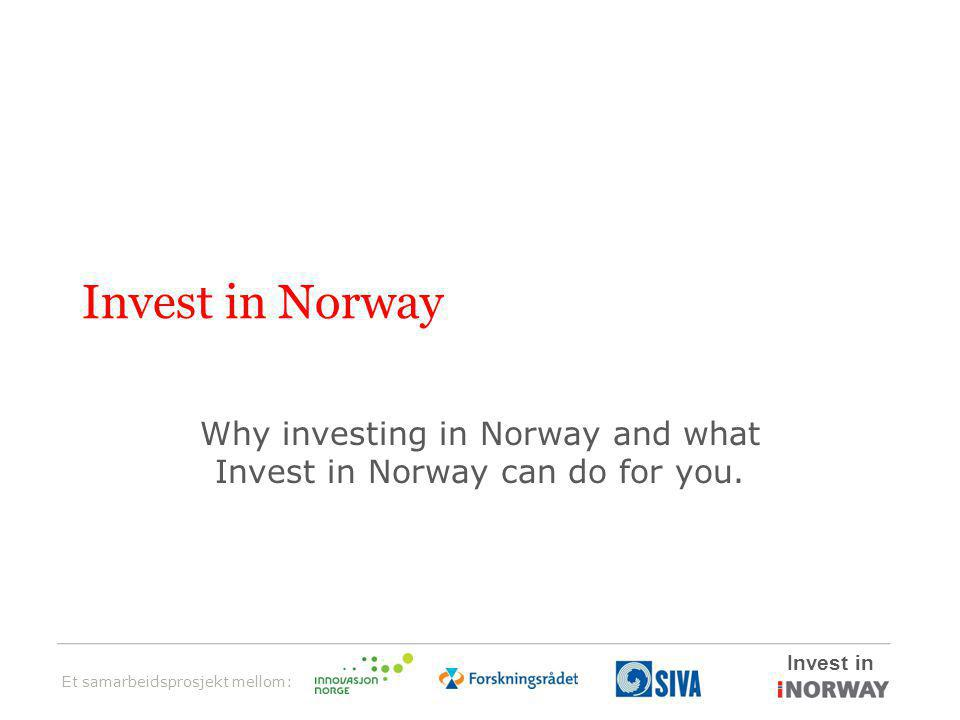 Et samarbeidsprosjekt mellom: Invest in Invest in Norway Why investing in Norway and what Invest in Norway can do for you.
