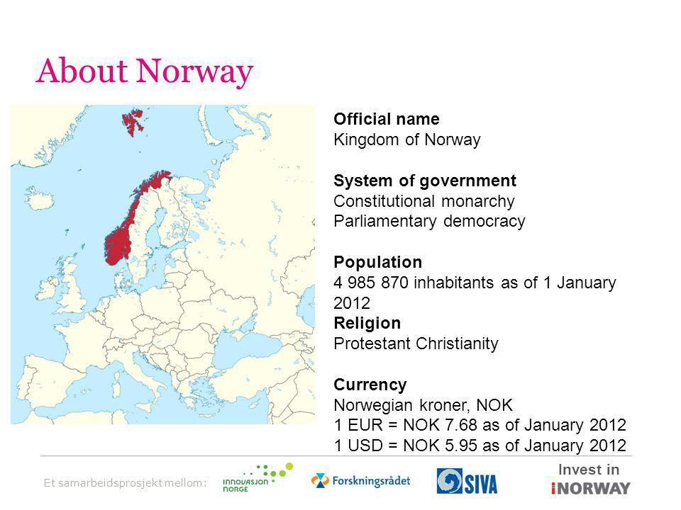Et samarbeidsprosjekt mellom: Invest in About Norway Official name Kingdom of Norway System of government Constitutional monarchy Parliamentary democracy Population 4 985 870 inhabitants as of 1 January 2012 Religion Protestant Christianity Currency Norwegian kroner, NOK 1 EUR = NOK 7.68 as of January 2012 1 USD = NOK 5.95 as of January 2012