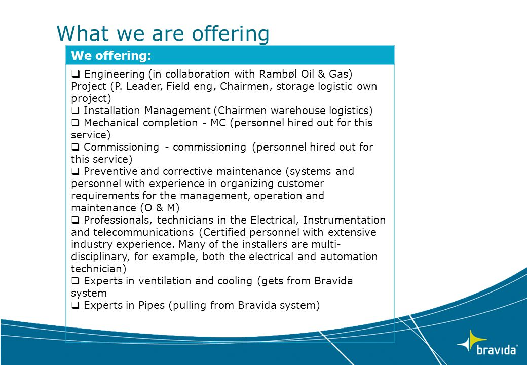 What we are offering We offering:  Engineering (in collaboration with Rambøl Oil & Gas) Project (P. Leader, Field eng, Chairmen, storage logistic own