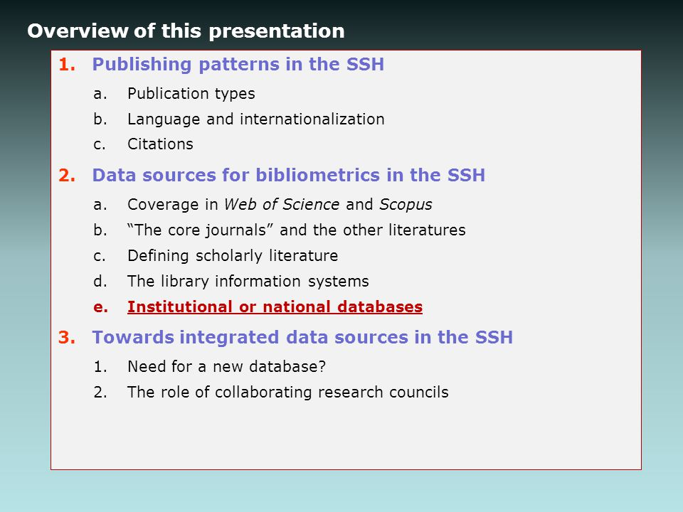 Overview of this presentation 1.Publishing patterns in the SSH a.Publication types b.Language and internationalization c.Citations 2.Data sources for bibliometrics in the SSH a.Coverage in Web of Science and Scopus b. The core journals and the other literatures c.Defining scholarly literature d.The library information systems e.Institutional or national databases 3.Towards integrated data sources in the SSH 1.Need for a new database.