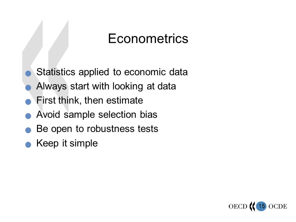 15 Econometrics  Statistics applied to economic data  Always start with looking at data  First think, then estimate  Avoid sample selection bias  Be open to robustness tests  Keep it simple